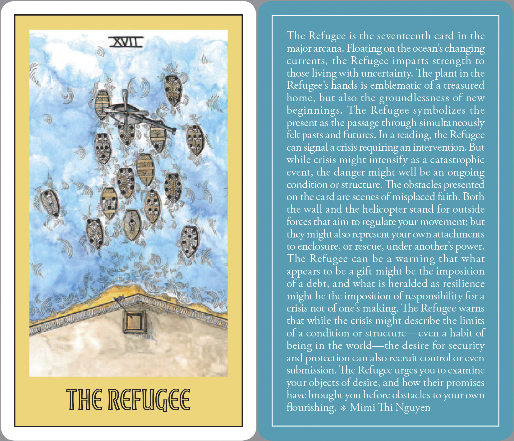 A tarot card labled 'The Refugee' from 'Open in Emergency: A Special Issue on Asian American Mental Health' by Mimi Khúc. The back of the card reads 'The Refugee is the seventeenth card in the major arcana. Floating onthe ocean's changing currents, the Refugee imparts strength to theose living with uncertainty. The plant in the Refugee's hands is emblematic of a treasured home, but also the groundlessness of new beginnings. The Refugee symbolizes the present as the passage through simultaneously felt pasts and futures. In a reading, the Refugee can signal a crisis requiring an intervention. But whil crisis might intensify as a catastrophic event, the danger might well be an ongoing condition or structure. The obstacles presented on the card are scenes of misplaced faith, Both the wall and the helicopter stand for outside forces that aim to regulate your movement; but they might also represent your own attachments to enclosure , or rescue, under another's power. The Refugee can be a warning that what appears to be a gift might be the imposition of a debt, and what is heralded as a resilience might be the imposition of responsibility for a crisis not of one's making. The Refugee warns that while the crisis might describe the limits of a condition or structure--even a habit of being in the world--the desire for security and protection can also recruit control or even submission. The Refugee urges you to examine your objects of desire, and how their promises have brought you before obstacles to your own flourishing.