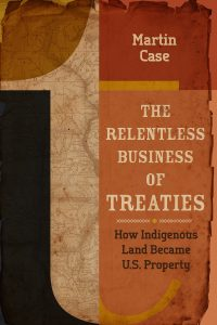 The Relentless Business of Treaties: How Indigenous Land Became U.S. Property, by Martin Case.