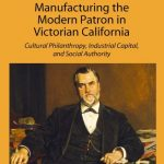 Manufacturing the Modern Patron in Victorian California: Cultural Philanthropy, Industrial Capital and Social Authority