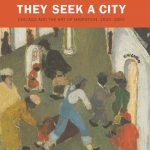 They Seek a City: Chicago and the Art of Migration, 1910–1950