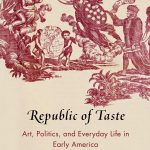 Republic of Taste: Art, Politics, and Everyday Life in Early America