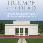 Triumph of the Dead: American World War II Cemeteries, Monuments, and Diplomacy in France
