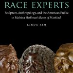 Race Experts: Sculpture, Anthropology, and the American Public in Malvina Hoffman's <em>Races of Mankind</em>
